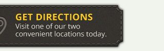 get directions - visit one of our two convenient locations today.