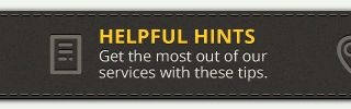 helpful hints - get the most out of our services with these tips.